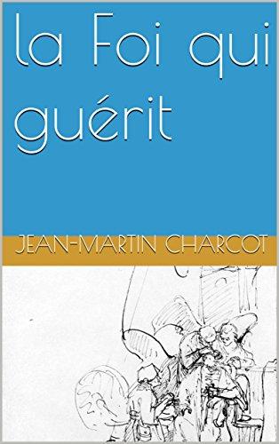 la Foi qui guérit par Jean-Martin Charcot