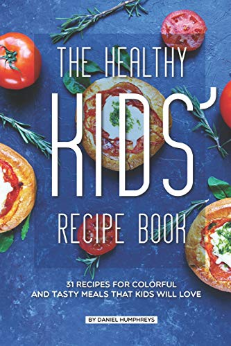 The Healthy Kids' Recipe Book: 31 Recipes for Colorful and Tasty Meals That Kids Will Love (Daniel Smoothie)