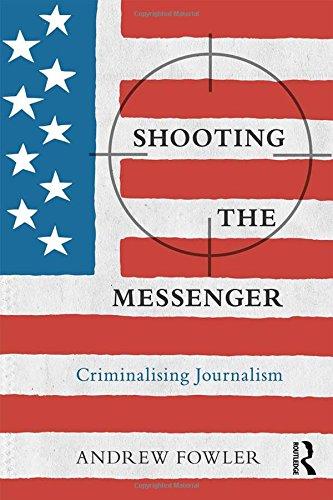 Shooting the Messenger: Criminalising Journalism (The Criminalization of Political Dissent)