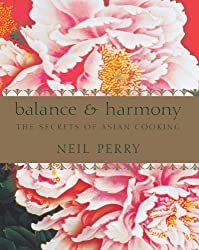 Balance & Harmony: The Secrets of Asian Cooking by Neil Perry (2012-06-01)