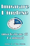Scarica Libro Imparare Inglese Lezioni in 15 minuti libro 1 parlare e leggere inglese (PDF,EPUB,MOBI) Online Italiano Gratis