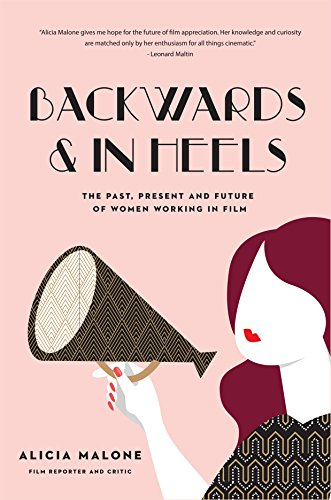 Backwards & in Heels: The Past, Present and Future of Women Working in Film por Alicia Malone
