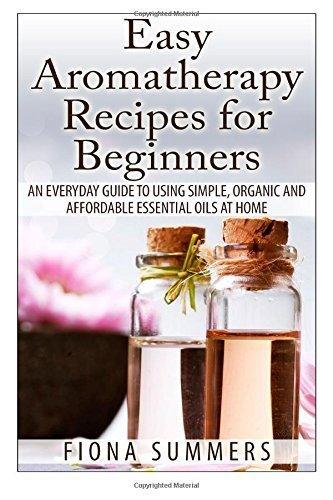 Easy Aromatherapy Recipes For Beginners: An everyday guide to using simple, organic and affordable essential oils at home by Fiona Summers (2013-12-17)
