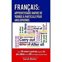 FRANÇAIS: APPRENTISSAGE RAPIDE DE VERBES À PARTICULE POUR ANGLOPHONES: Les 100 verbes à particule anglais les plus utilisés avec 600 exemples de phrases.