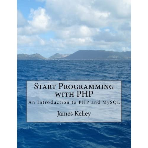 Start Programming with PHP: An Introduction to PHP and MySQL by James Kelley (2014-07-24)