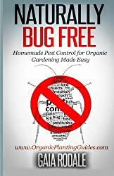 Naturally Bug Free: Homemade Pest Control for Organic Gardening Made Easy (Organic Gardening Beginners Planting Guides) by Gaia Rodale (2014-07-19)