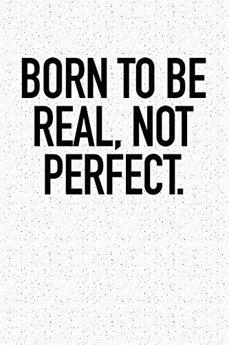 Born To Be Real, Not Perfect.: A 6x9 Inch Matte Softcover Notebook Journal With 120 Blank Lined Pages And A Motivational Cover Slogan