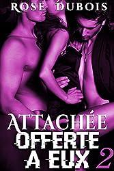 ATTACHÉE, Offerte A Eux (Vol. 2): (Roman Érotique BDSM, Sexe à Plusieurs, Domination, Suspense, Bad Boy, Alpha Male)