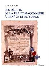 Les débuts de la franc-maçonnerie à Genève et en Suisse: Avec un essai de répertoire et de généalogie des loges de Genève (1736-1994)