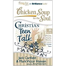 Chicken Soup for the Soul Christian Teen Talk: 35 Stories of Family, Growing Up, Miracles, and Life Lessons for Christian Teens