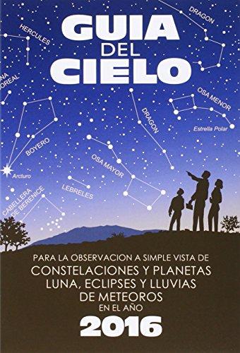 Guía del cielo 2016: Para la observación a simple vista de constelaciones y planetas, luna, eclipses y lluvias de meteoros por Enrique Velasco Caravaca