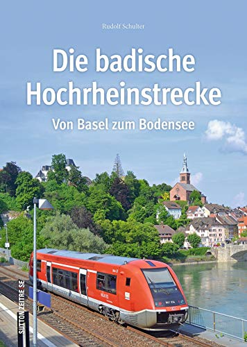 Die badische Hochrheinstrecke. Rund 160 Fotografien, Streckenpläne und Zeichnungen dokumentieren die Geschichte der Eisenbahn am Hochrhein, ihre ... Fahrzeuge. (Sutton - Auf Schienen unterwegs)