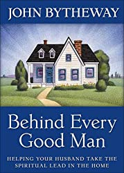 Behind Every Good Man: Helping Your Husband Take the Spiritual Lead in the Home