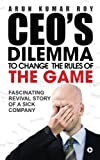 CEO's Dilemma - To Change the Rules of the Game: Fascinating Revival Story of a Sick Company