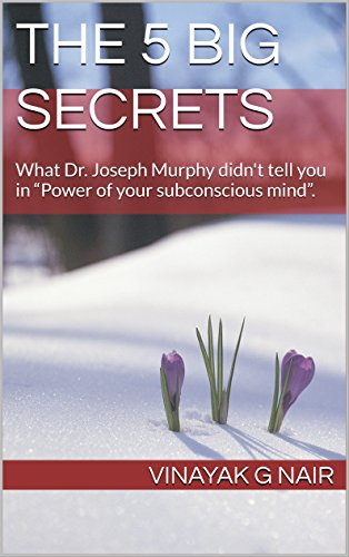 "The 5 Big Secrets: What Dr. Joseph Murphy didn't tell you in ""Power of your subconscious mind"". (English Edition)"