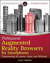 Professional Augmented Reality Browsers for Smartphones: Programming for junaio, Layar and Wikitude (Wrox Programmer to Programmer)