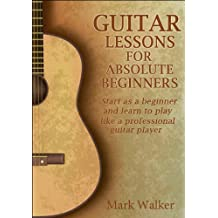 Guitar Lessons For Absolute Beginners: Start As A Beginner And Learn To Play Like A Professional Guitar Player (English Edition)