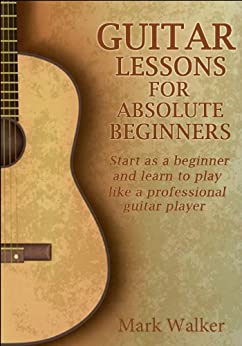 Guitar Lessons For Absolute Beginners: Start As A Beginner And Learn To Play Like A Professional Guitar Player (Music Book 3) (English Edition) par [Walker, Mark]