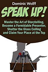 Speak Up!: Master the Art of Storytelling, Become a Formidable Presenter, Shatter the Glass Ceiling and Claim Your Place at the Top