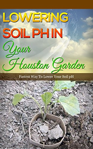 Lowering Soil pH In Your Houston Garden: Fastest Way To Lower Your Soil pH (English Edition) por Anne Wilkinson