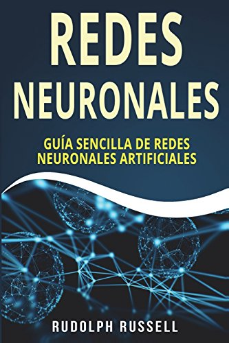 REDES NEURONALES: Guia Sencilla de Redes Neuronales Artificiales (Neural Networks in Spanish/ Neural Networks en Español): Volume 4 (Inteligencia Artificial) por Rudolph Russell