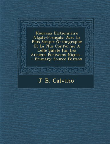 Nouveau Dictionnaire Nicois-Francais: Avec La Plus Simple Orthographe Et La Plus Conforme a Celle Suivie Par Les Anciens Ecrivains Nicois...