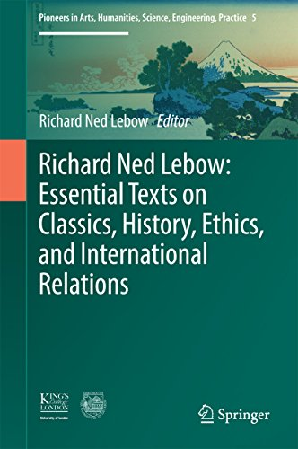 Richard Ned Lebow: Essential Texts on Classics, History, Ethics, and International Relations (Pioneers in Arts, Humanities, Science, Engineering, Practice)