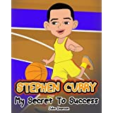 Stephen Curry: My Secret To Success. Children's Illustration Book. Fun, Inspirational and Motivational Life Story of Stephen Curry. Learn To Be Successful like Bastketball Super Star Steph Curry