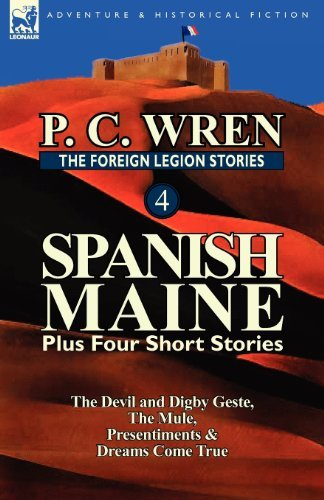 The Foreign Legion Stories 4: Spanish Maine Plus Four Short Stories: The Devil and Digby Geste, the Mule, Presentiments, & Dreams Come True by P. C. Wren (2012-08-21)
