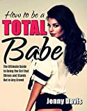 How to be a Total Babe: The Ultimate Guide to Being the Girl that Shines and Stands Out in Any Crowd