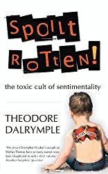 Spoilt Rotten: The Toxic Cult of Sentimentality by Theodore Dalrymple (2011-05-01)