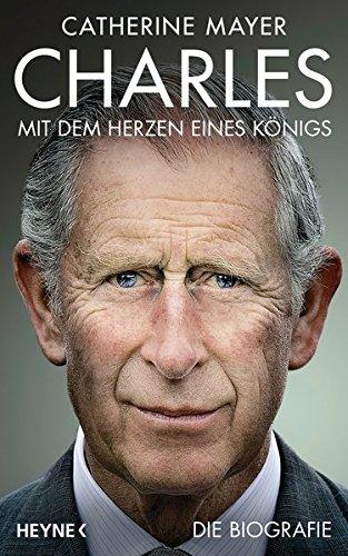 Charles – Mit dem Herzen eines Königs: Die Biografie (Prinz Diana Charles)