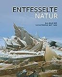 Entfesselte Natur: Das Bild der Katastrophe seit 1600
