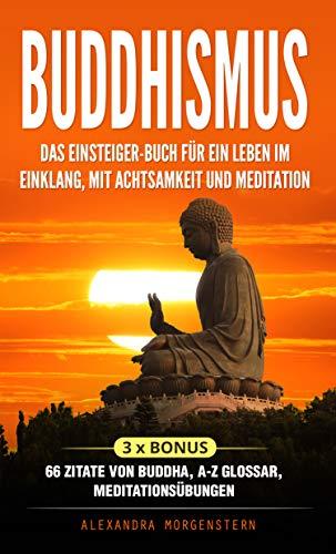 Buddhismus: Das Einsteiger-Buch für ein Leben im Einklang, mit Achtsamkeit und Meditation: 3 x Bonus: 66 Zitate von Buddha, A-Z Glossar und Meditationsübungen