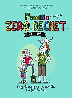 Famille zéro déchet, Ze guide: Osez lemode de vie durable qui fait du bien par [Pichon, Jérémie, Moret, Bénédicte]
