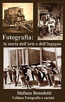 Fotografia: la storia dell'arte e dell'ingegno (Fotografia e società Vol. 7) di [Benedetti, Stefano]