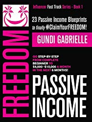 Passive Income Freedom: 23 Passive Income Blueprints: Go Step-by-Step from Complete Beginner to $5,000-10,000/mo in the next 6 Months! (Influencer Fast Track Series Book 1)