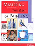 Mastering the Art of Painting: Acrylic Painting, Watercolours, Oil Painting, Pastels (Ullmann)