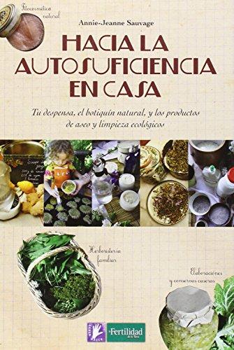 Hacia la autosuficiencia en casa: Tu despensa, el botiquín natural, y los productos de aseo y limpieza ecológicos (Saber Hacer)