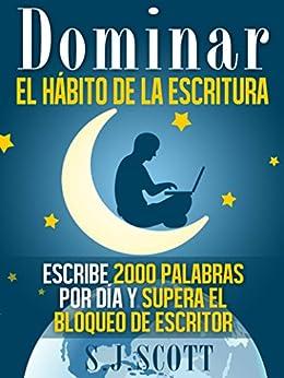 Dominar El Hábito De La Escritura: Escribe 2000 Palabras Por Día Y Supera El Bloqueo De Escritor (Spanish Edition) par [Scott, S.j.]