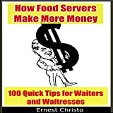 How Food Servers Make More Money: 100 Quick Tips for Waiters and Waitresses