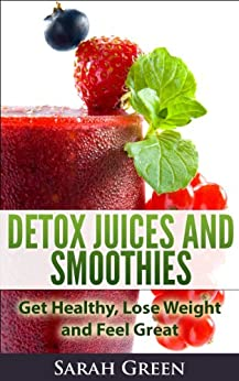 Detox Juices and Smoothies: Get Healthy, Lose Weight and Feel Great by [Green, Sarah]