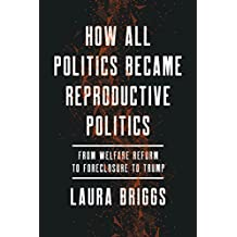 How All Politics Became Reproductive Politics: From Welfare Reform to Foreclosure to Trump (Reproductive Justice: A New Vision for the 21st Century)