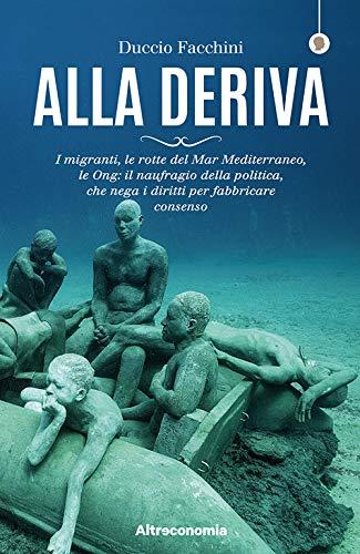 Alla deriva. I migranti, le rotte del Mar Mediterraneo, le Ong: il naufragio della politica, che nega i diritti per fabbricare consenso