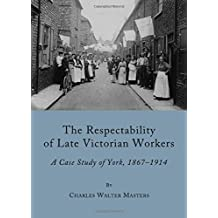 The Respectability of Late Victorian Workers: A Case Study of York, 1867-1914