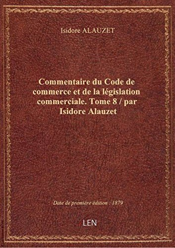 Commentaire du Code de commerce et de la législation commerciale. Tome 8 / par Isidore Alauzet