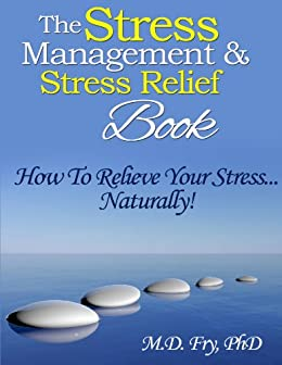 The Stress Management & Stress Relief Book - How To Relieve Your Stress...Naturally ! (English Edition) von [Fry PhD, M.D.]