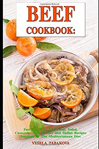 Beef Cookbook: Fast and Easy Beef Soup, Salad, Casserole, Slow Cooker and Skillet Recipes Inspired by The Mediterranean Diet: Breakfast, Lunch and Dinner Made Simple
