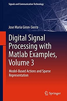 Digital Signal Processing with Matlab Examples, Volume 3: Model-Based Actions and Sparse Representation (Signals and Communication Technology) by [Giron-Sierra, Jose Maria]
