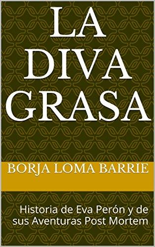 La Diva Grasa: Historia de Eva Perón y de sus Aventuras Post Mortem (Mujeres Protagonistas nº 4) por Borja Loma Barrie